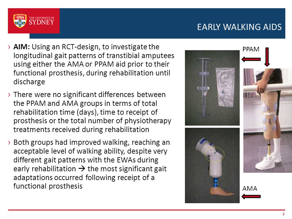 EARLY WALKING AIDS › AIM: Using an RCT-design, to investigate the longitudinal gait patterns of transtibial amputees using either the AMA or PPAM aid prior to their functional prosthesis, during rehabilitation until discharge › There were no significant differences between the PPAM and AMA groups in terms of total rehabilitation time (days), time to receipt of prosthesis or the total number of physiotherapy treatments received during rehabilitation › Both groups had improved walking, reaching an acceptable level of walking ability, despite very different gait patterns with the EWAs during early rehabilitation  the most significant gait adaptations occurred following receipt of a functional prosthesis 8 AMA PPAM