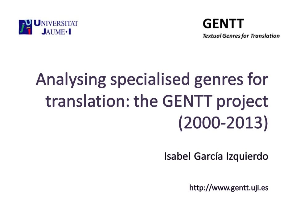 Contents The Gentt Group The concept of text genre as the core of the project Research objectives Methodology Phases of the Gentt Project Main results Future work GENTT - Universitat Jaume I