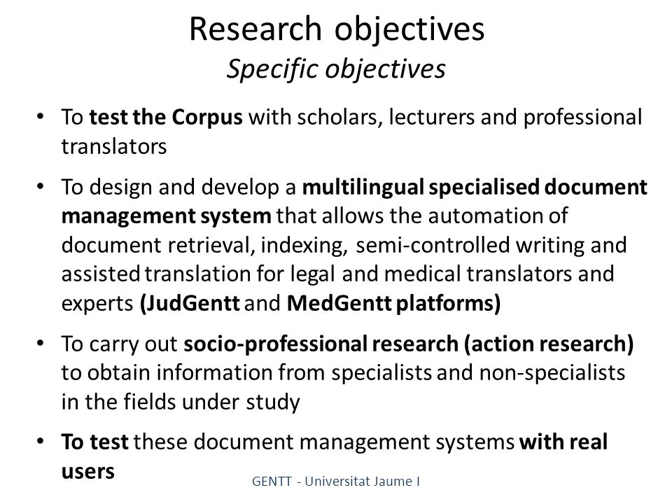 Research objectives Specific objectives To test the Corpus with scholars, lecturers and professional translators To design and develop a multilingual specialised document management system that allows the automation of document retrieval, indexing, semi-controlled writing and assisted translation for legal and medical translators and experts (JudGentt and MedGentt platforms) To carry out socio-professional research (action research) to obtain information from specialists and non-specialists in the fields under study To test these document management systems with real users GENTT - Universitat Jaume I