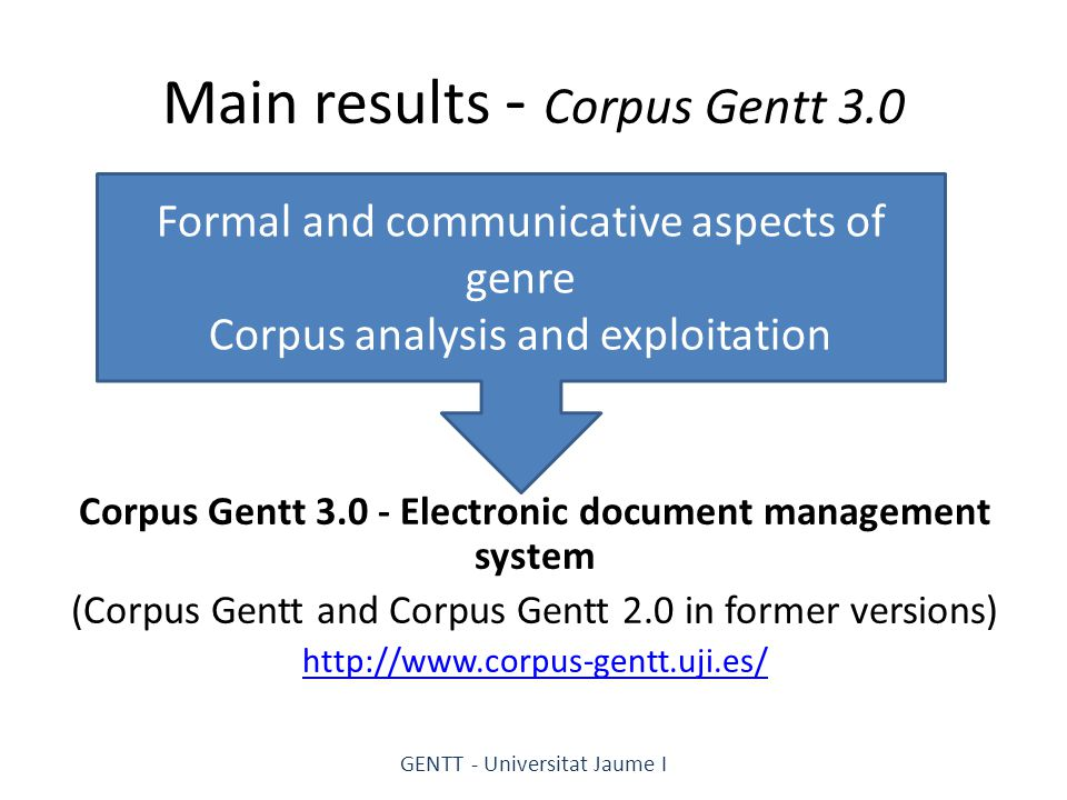 Main results - Corpus Gentt 3.0 Corpus Gentt 3.0 - Electronic document management system (Corpus Gentt and Corpus Gentt 2.0 in former versions) http://www.corpus-gentt.uji.es/ GENTT - Universitat Jaume I Formal and communicative aspects of genre Corpus analysis and exploitation