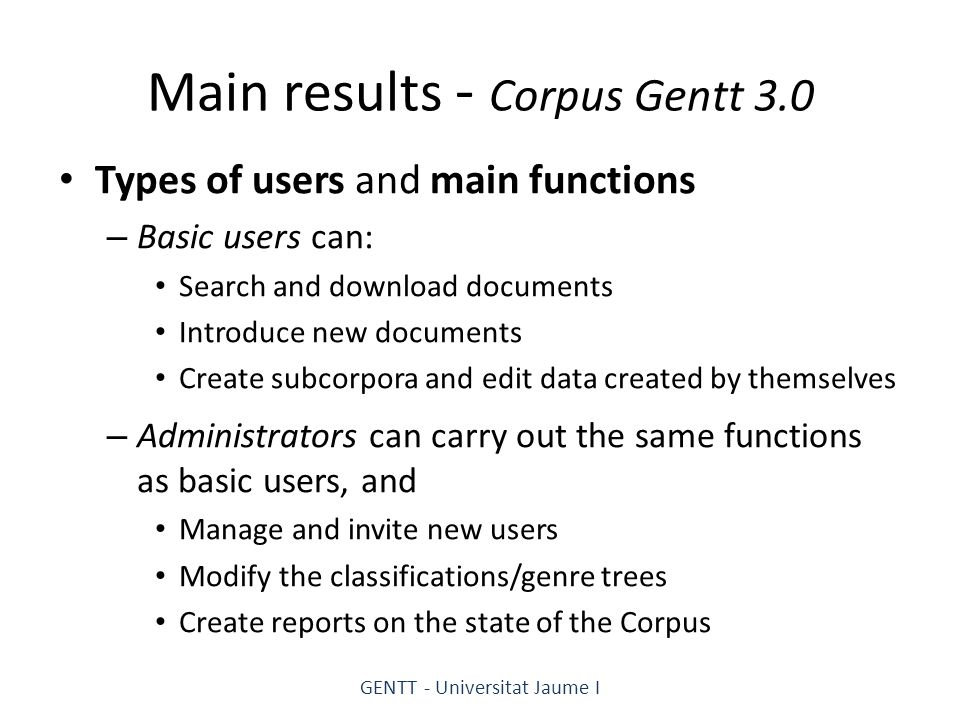 Main results - Corpus Gentt 3.0 Types of users and main functions – Basic users can: Search and download documents Introduce new documents Create subcorpora and edit data created by themselves – Administrators can carry out the same functions as basic users, and Manage and invite new users Modify the classifications/genre trees Create reports on the state of the Corpus GENTT - Universitat Jaume I