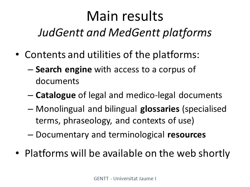 Main results JudGentt and MedGentt platforms Contents and utilities of the platforms: – Search engine with access to a corpus of documents – Catalogue of legal and medico-legal documents – Monolingual and bilingual glossaries (specialised terms, phraseology, and contexts of use) – Documentary and terminological resources Platforms will be available on the web shortly GENTT - Universitat Jaume I