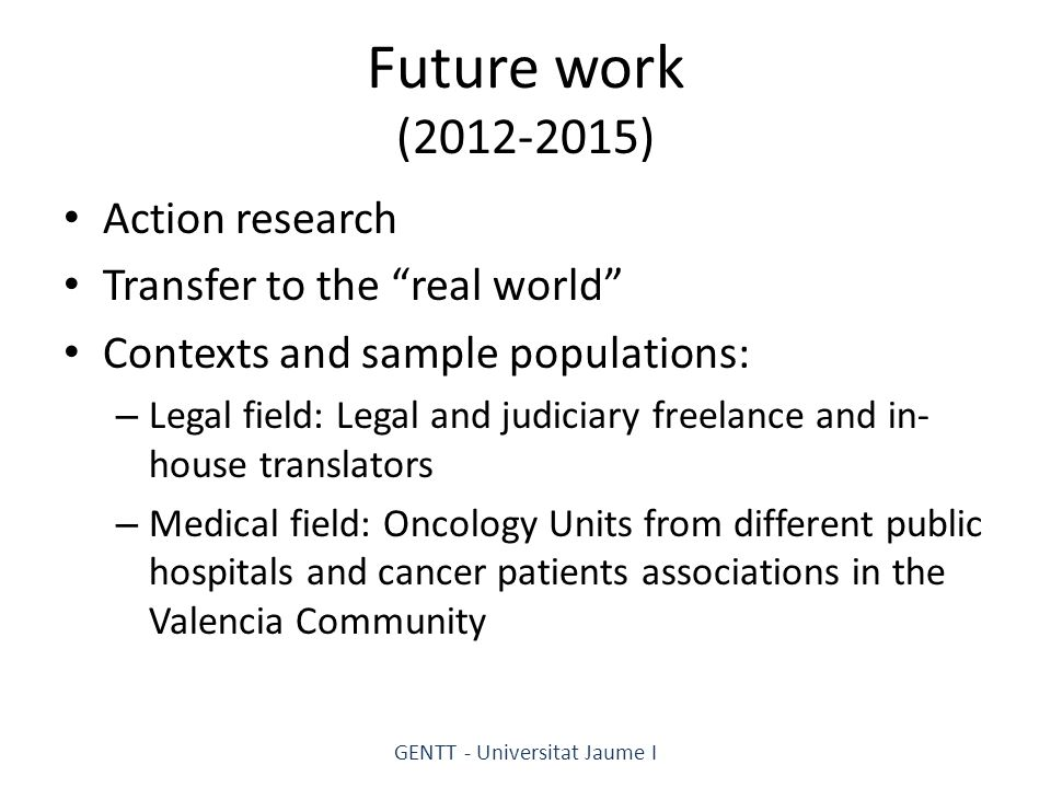 Future work (2012-2015) Action research Transfer to the real world Contexts and sample populations: – Legal field: Legal and judiciary freelance and in- house translators – Medical field: Oncology Units from different public hospitals and cancer patients associations in the Valencia Community GENTT - Universitat Jaume I