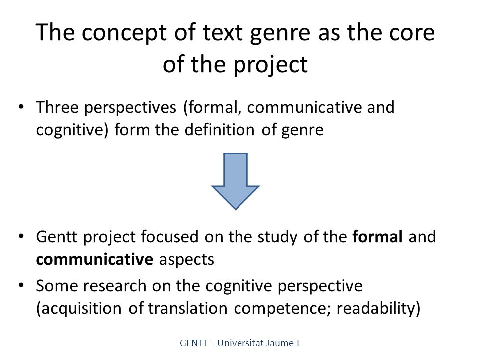 The concept of text genre as the core of the project Three perspectives (formal, communicative and cognitive) form the definition of genre Gentt project focused on the study of the formal and communicative aspects Some research on the cognitive perspective (acquisition of translation competence; readability) GENTT - Universitat Jaume I
