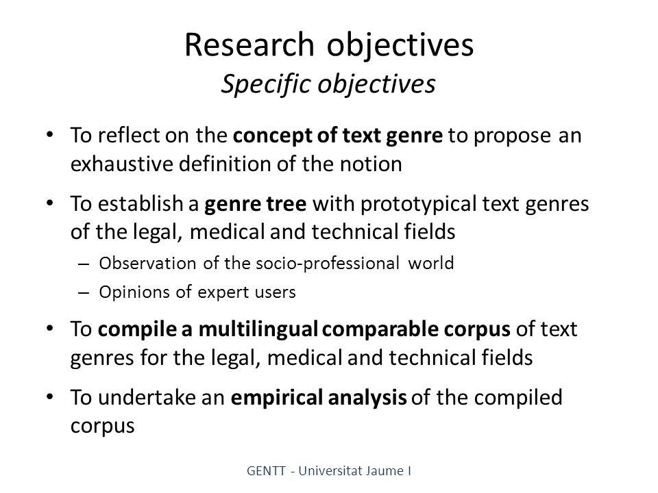 Research objectives Specific objectives To reflect on the concept of text genre to propose an exhaustive definition of the notion To establish a genre tree with prototypical text genres of the legal, medical and technical fields – Observation of the socio-professional world – Opinions of expert users To compile a multilingual comparable corpus of text genres for the legal, medical and technical fields To undertake an empirical analysis of the compiled corpus GENTT - Universitat Jaume I
