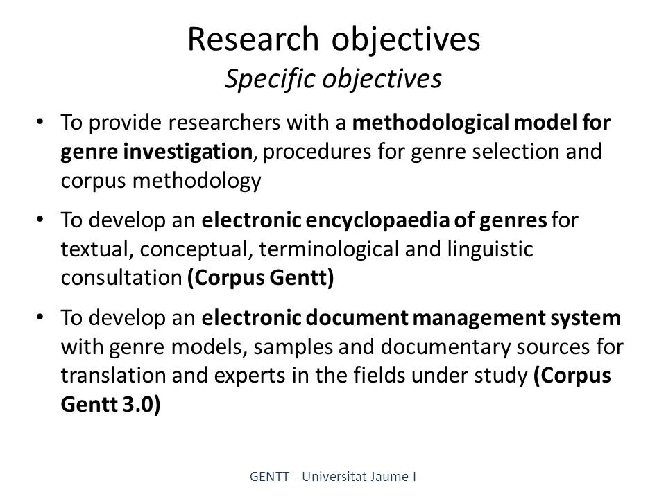 Research objectives Specific objectives To provide researchers with a methodological model for genre investigation, procedures for genre selection and corpus methodology To develop an electronic encyclopaedia of genres for textual, conceptual, terminological and linguistic consultation (Corpus Gentt) To develop an electronic document management system with genre models, samples and documentary sources for translation and experts in the fields under study (Corpus Gentt 3.0) GENTT - Universitat Jaume I