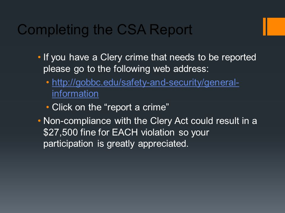 Completing the CSA Report If you have a Clery crime that needs to be reported please go to the following web address:   informationhttp://gobbc.edu/safety-and-security/general- information Click on the report a crime Non-compliance with the Clery Act could result in a $27,500 fine for EACH violation so your participation is greatly appreciated.