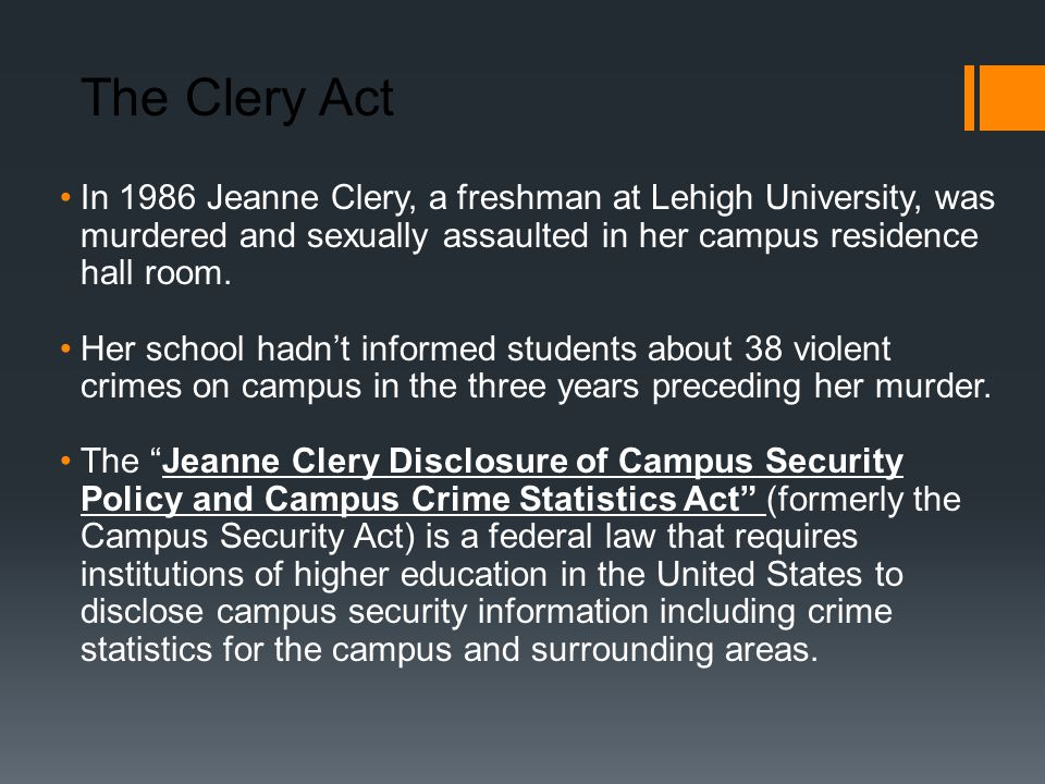 The Clery Act In 1986 Jeanne Clery, a freshman at Lehigh University, was murdered and sexually assaulted in her campus residence hall room.