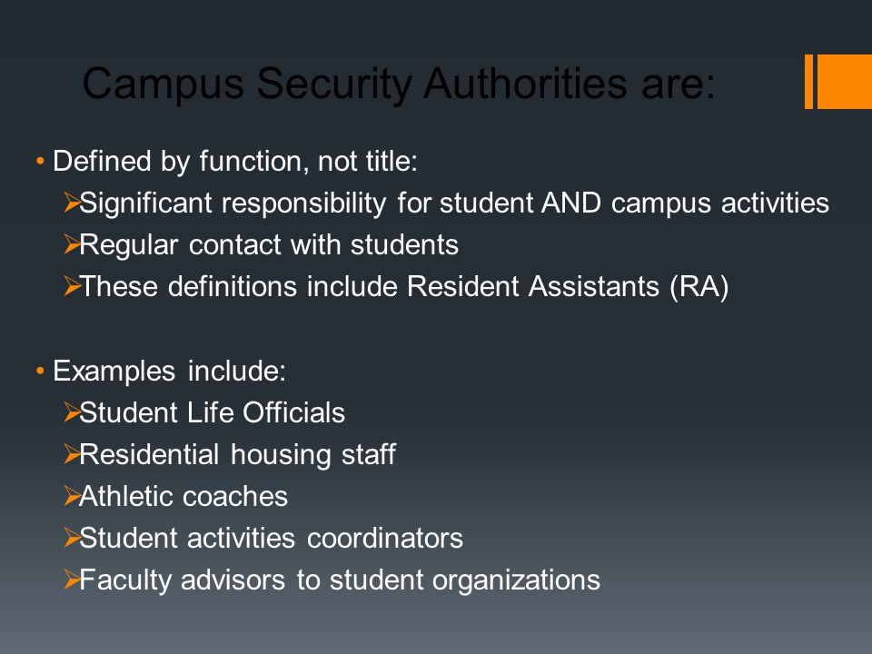 Campus Security Authorities are: Defined by function, not title:  Significant responsibility for student AND campus activities  Regular contact with students  These definitions include Resident Assistants (RA) Examples include:  Student Life Officials  Residential housing staff  Athletic coaches  Student activities coordinators  Faculty advisors to student organizations