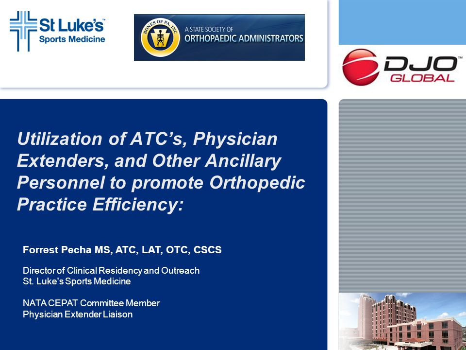 Certified Athletic Trainers As Physician Extenders: Increase Clinic Efficiency Increase Patient Throughput Knowledge in Bracing and Casting Expertise in Rehab/ Home Exercise Programs Improving Patient Satisfaction Administrative Skills to Enhance Practice Management