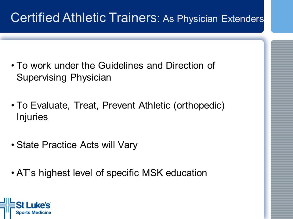 Certified Athletic Trainers : As Physician Extenders To work under the Guidelines and Direction of Supervising Physician To Evaluate, Treat, Prevent A