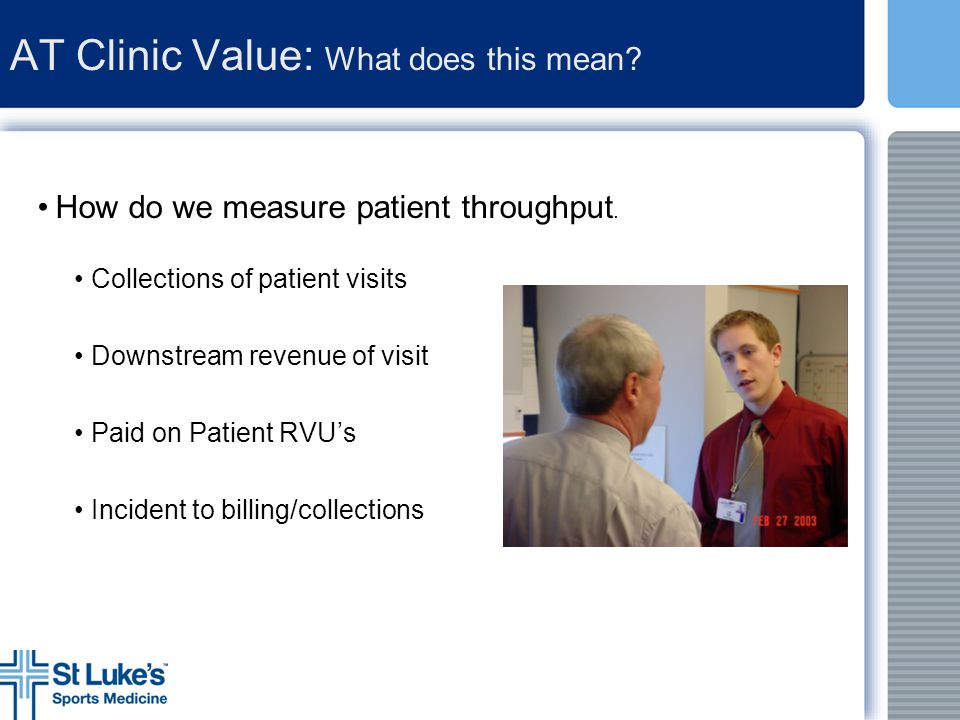 AT Clinic Value: What does this mean? How do we measure patient throughput. Collections of patient visits Downstream revenue of visit Paid on Patient