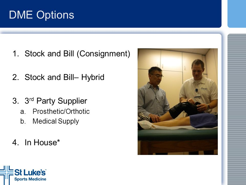DME Options 1.Stock and Bill (Consignment) 2.Stock and Bill– Hybrid 3.3 rd Party Supplier a.Prosthetic/Orthotic b.Medical Supply 4.In House*