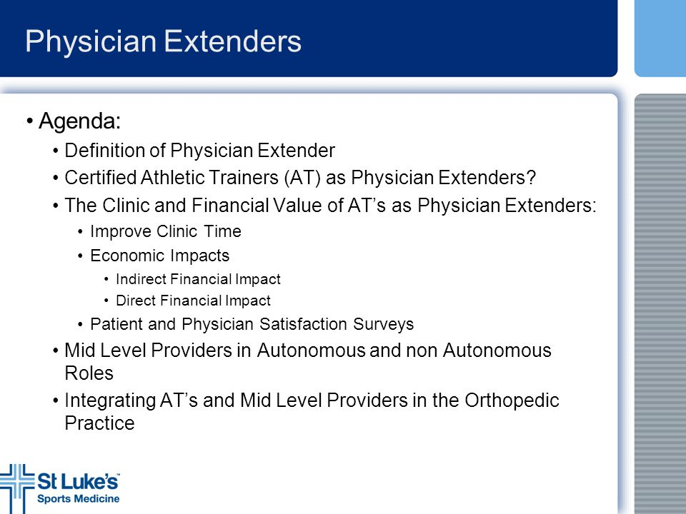 Physician Extenders Webster: A health care provider who is not a physician but who performs medical activities typically performed by a physician Medical Assistant (MA) Physician Assistant (PA)/ (OPA) Nurse (RN, LPN, NP) Certified Athletic Trainer (ATC/AT)
