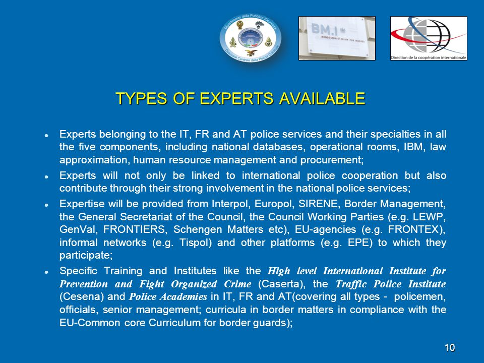 Experts belonging to the IT, FR and AT police services and their specialties in all the five components, including national databases, operational rooms, IBM, law approximation, human resource management and procurement; Experts will not only be linked to international police cooperation but also contribute through their strong involvement in the national police services; Expertise will be provided from Interpol, Europol, SIRENE, Border Management, the General Secretariat of the Council, the Council Working Parties (e.g.