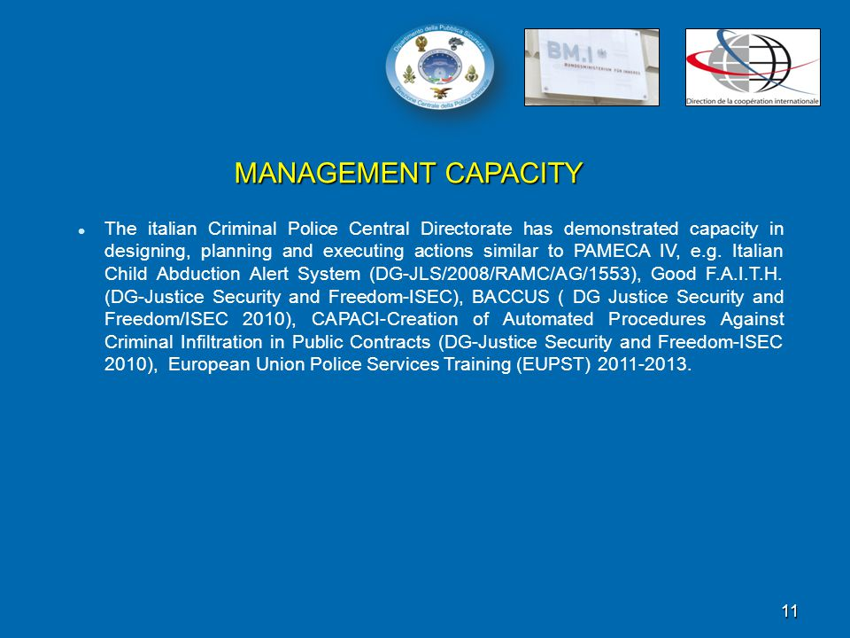 11 MANAGEMENT CAPACITY The italian Criminal Police Central Directorate has demonstrated capacity in designing, planning and executing actions similar to PAMECA IV, e.g.