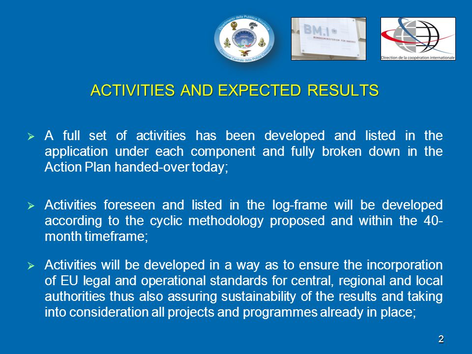 ACTIVITIES AND EXPECTED RESULTS   A full set of activities has been developed and listed in the application under each component and fully broken down in the Action Plan handed-over today;   Activities foreseen and listed in the log-frame will be developed according to the cyclic methodology proposed and within the 40- month timeframe;   Activities will be developed in a way as to ensure the incorporation of EU legal and operational standards for central, regional and local authorities thus also assuring sustainability of the results and taking into consideration all projects and programmes already in place; 2