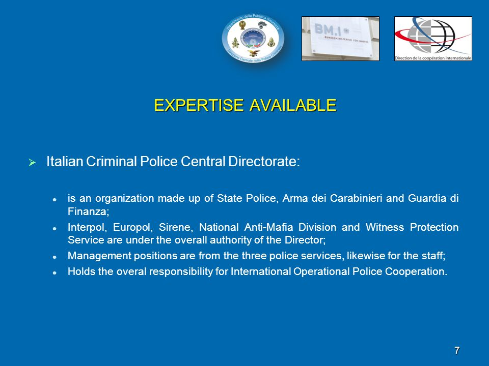 EXPERTISE AVAILABLE   Italian Criminal Police Central Directorate: is an organization made up of State Police, Arma dei Carabinieri and Guardia di Finanza; Interpol, Europol, Sirene, National Anti-Mafia Division and Witness Protection Service are under the overall authority of the Director; Management positions are from the three police services, likewise for the staff; Holds the overal responsibility for International Operational Police Cooperation.
