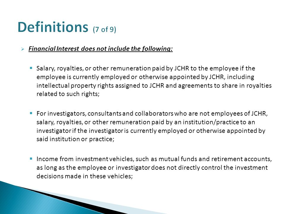 Financial Interest does not include the following:  Salary, royalties, or other remuneration paid by JCHR to the employee if the employee is currently employed or otherwise appointed by JCHR, including intellectual property rights assigned to JCHR and agreements to share in royalties related to such rights;  For investigators, consultants and collaborators who are not employees of JCHR, salary, royalties, or other remuneration paid by an institution/practice to an investigator if the investigator is currently employed or otherwise appointed by said institution or practice;  Income from investment vehicles, such as mutual funds and retirement accounts, as long as the employee or investigator does not directly control the investment decisions made in these vehicles;