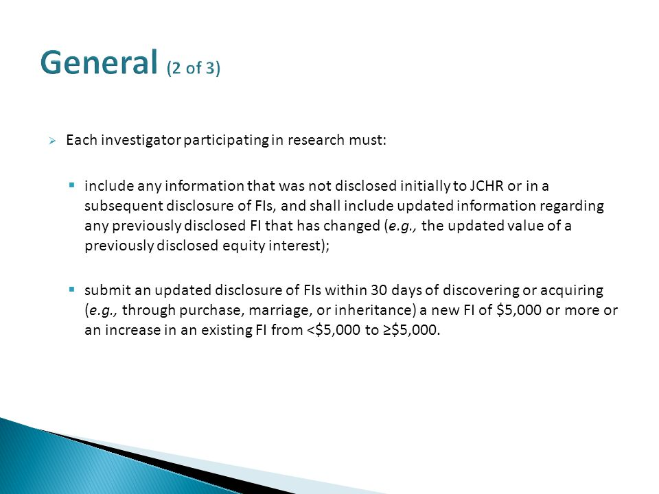  Each investigator participating in research must:  include any information that was not disclosed initially to JCHR or in a subsequent disclosure of FIs, and shall include updated information regarding any previously disclosed FI that has changed (e.g., the updated value of a previously disclosed equity interest);  submit an updated disclosure of FIs within 30 days of discovering or acquiring (e.g., through purchase, marriage, or inheritance) a new FI of $5,000 or more or an increase in an existing FI from <$5,000 to ≥$5,000.