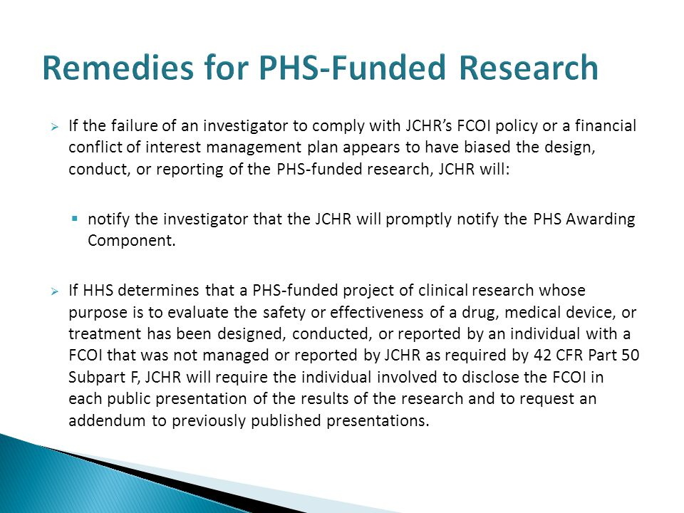  If the failure of an investigator to comply with JCHR's FCOI policy or a financial conflict of interest management plan appears to have biased the design, conduct, or reporting of the PHS-funded research, JCHR will:  notify the investigator that the JCHR will promptly notify the PHS Awarding Component.