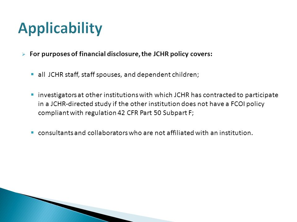  For purposes of financial disclosure, the JCHR policy covers:  all JCHR staff, staff spouses, and dependent children;  investigators at other institutions with which JCHR has contracted to participate in a JCHR-directed study if the other institution does not have a FCOI policy compliant with regulation 42 CFR Part 50 Subpart F;  consultants and collaborators who are not affiliated with an institution.