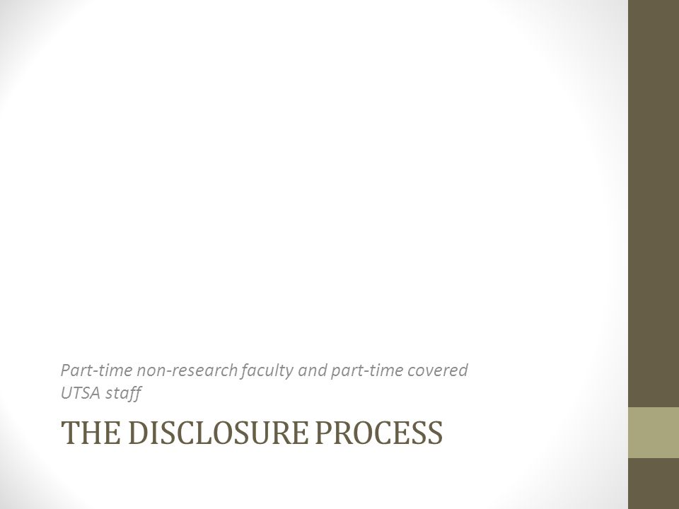THE DISCLOSURE PROCESS Part-time non-research faculty and part-time covered UTSA staff