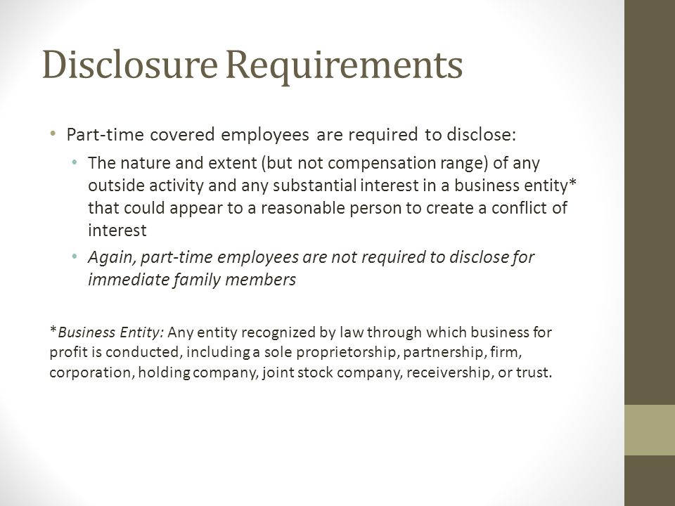 Disclosure Requirements Part-time covered employees are required to disclose: The nature and extent (but not compensation range) of any outside activity and any substantial interest in a business entity* that could appear to a reasonable person to create a conflict of interest Again, part-time employees are not required to disclose for immediate family members *Business Entity: Any entity recognized by law through which business for profit is conducted, including a sole proprietorship, partnership, firm, corporation, holding company, joint stock company, receivership, or trust.