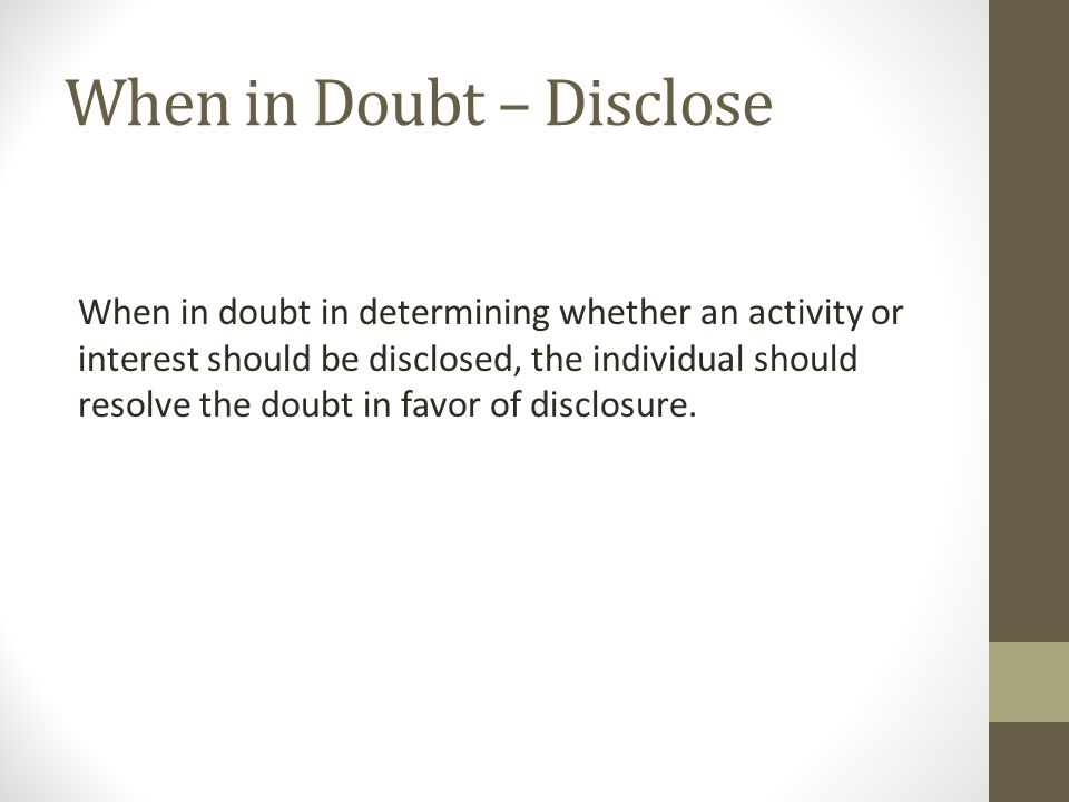 When in Doubt – Disclose When in doubt in determining whether an activity or interest should be disclosed, the individual should resolve the doubt in favor of disclosure.