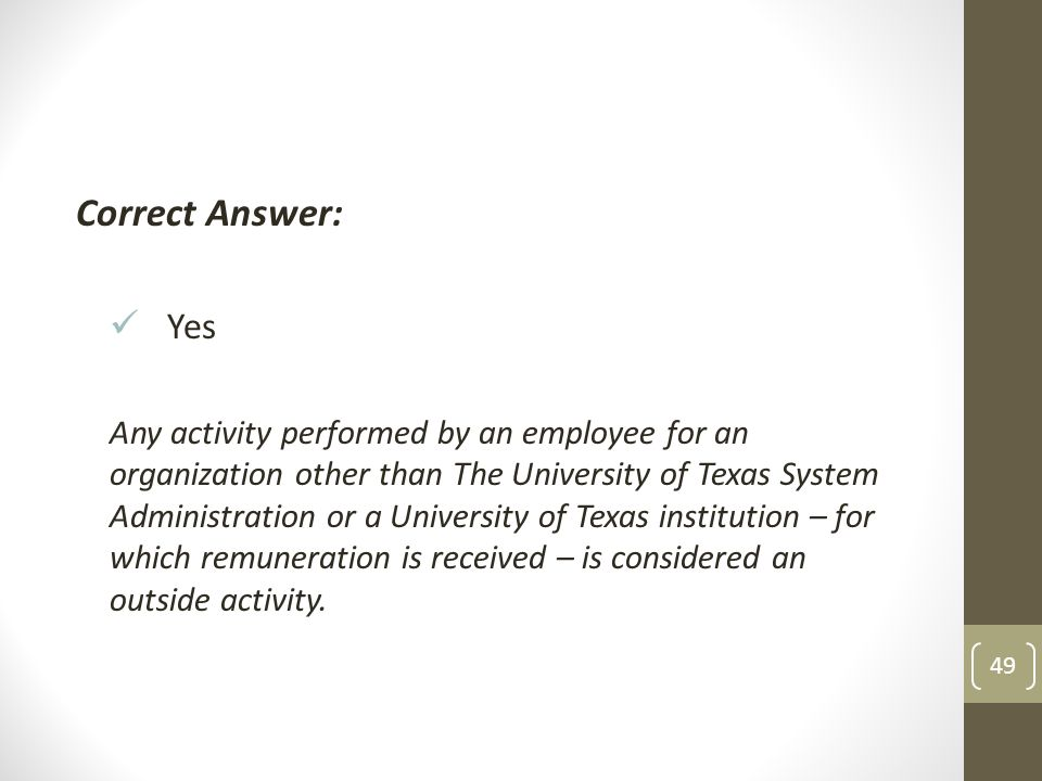 Correct Answer: Yes Any activity performed by an employee for an organization other than The University of Texas System Administration or a University of Texas institution – for which remuneration is received – is considered an outside activity.