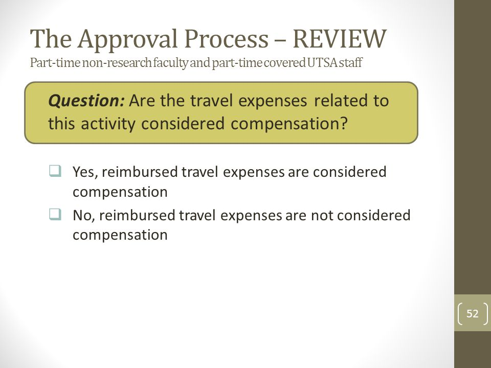 The Approval Process – REVIEW Part-time non-research faculty and part-time covered UTSA staff Question: Are the travel expenses related to this activity considered compensation.