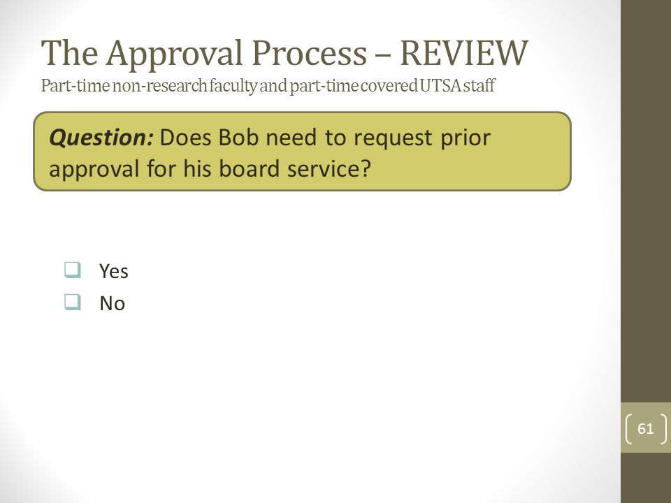 The Approval Process – REVIEW Part-time non-research faculty and part-time covered UTSA staff Question: Does Bob need to request prior approval for his board service.