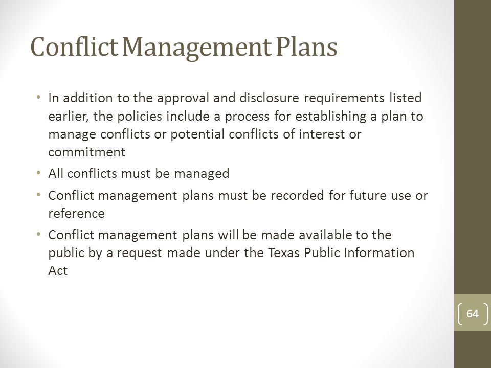 Conflict Management Plans In addition to the approval and disclosure requirements listed earlier, the policies include a process for establishing a plan to manage conflicts or potential conflicts of interest or commitment All conflicts must be managed Conflict management plans must be recorded for future use or reference Conflict management plans will be made available to the public by a request made under the Texas Public Information Act 64