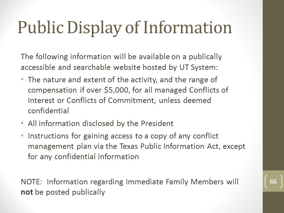 Public Display of Information The following information will be available on a publically accessible and searchable website hosted by UT System: The nature and extent of the activity, and the range of compensation if over $5,000, for all managed Conflicts of Interest or Conflicts of Commitment, unless deemed confidential All information disclosed by the President Instructions for gaining access to a copy of any conflict management plan via the Texas Public Information Act, except for any confidential information NOTE: Information regarding Immediate Family Members will not be posted publically 66