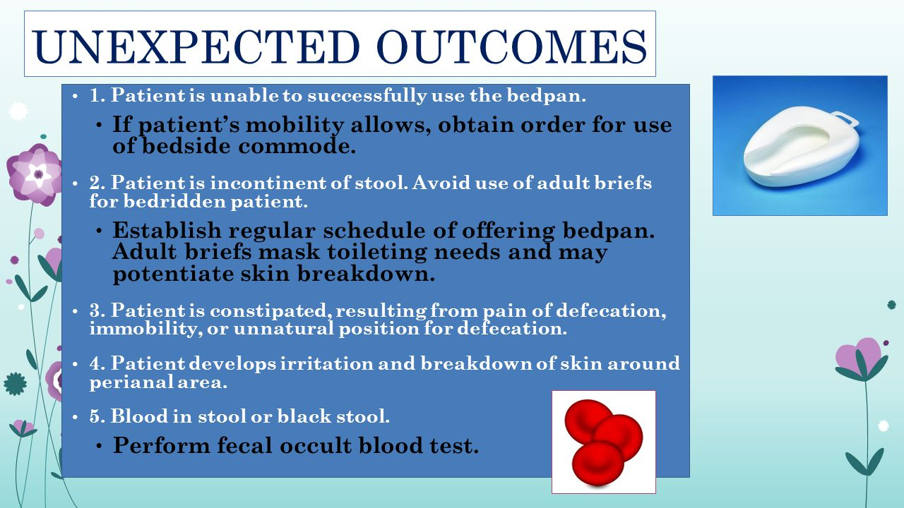 UNEXPECTED OUTCOMES 1. Patient is unable to successfully use the bedpan. If patient's mobility allows, obtain order for use of bedside commode. 2. Pat