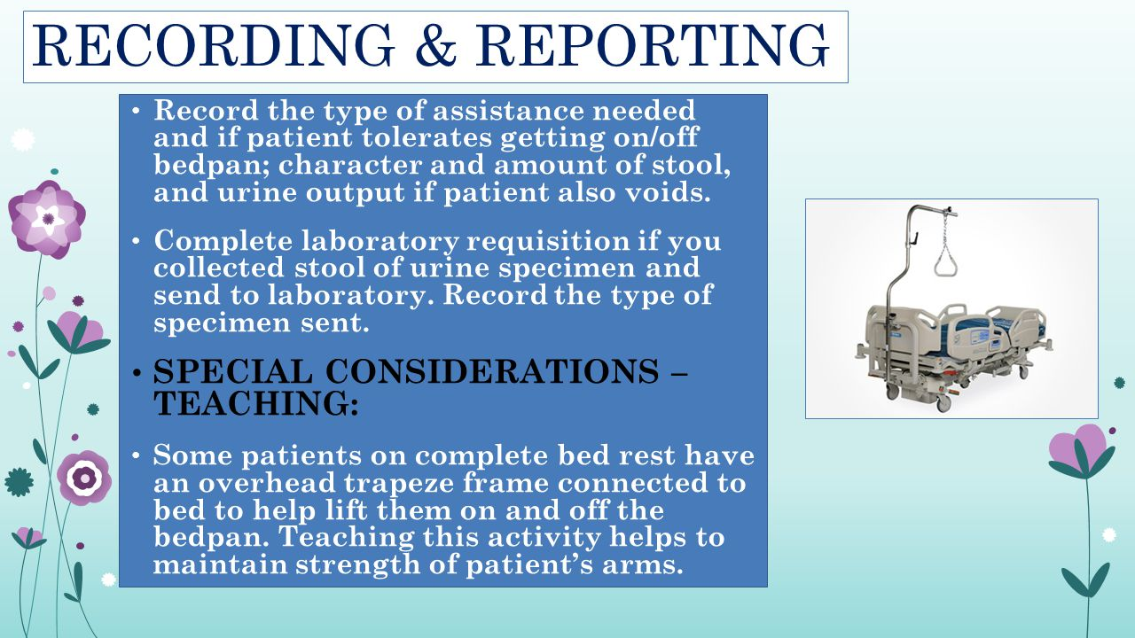 RECORDING & REPORTING Record the type of assistance needed and if patient tolerates getting on/off bedpan; character and amount of stool, and urine ou