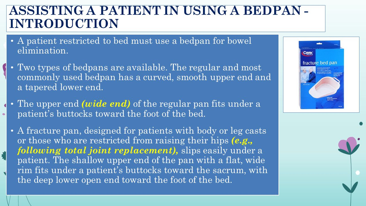 ASSISTING A PATIENT IN USING A BEDPAN - INTRODUCTION A patient restricted to bed must use a bedpan for bowel elimination. Two types of bedpans are ava