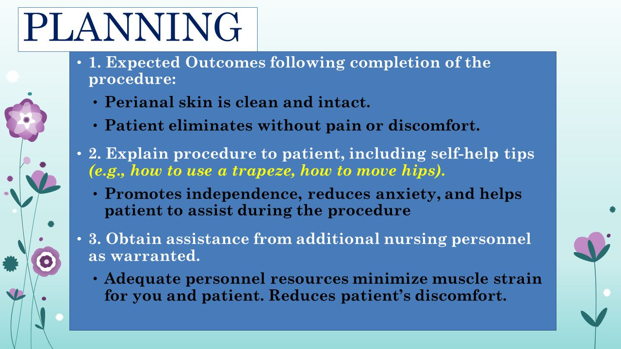 PLANNING 1. Expected Outcomes following completion of the procedure: Perianal skin is clean and intact. Patient eliminates without pain or discomfort.