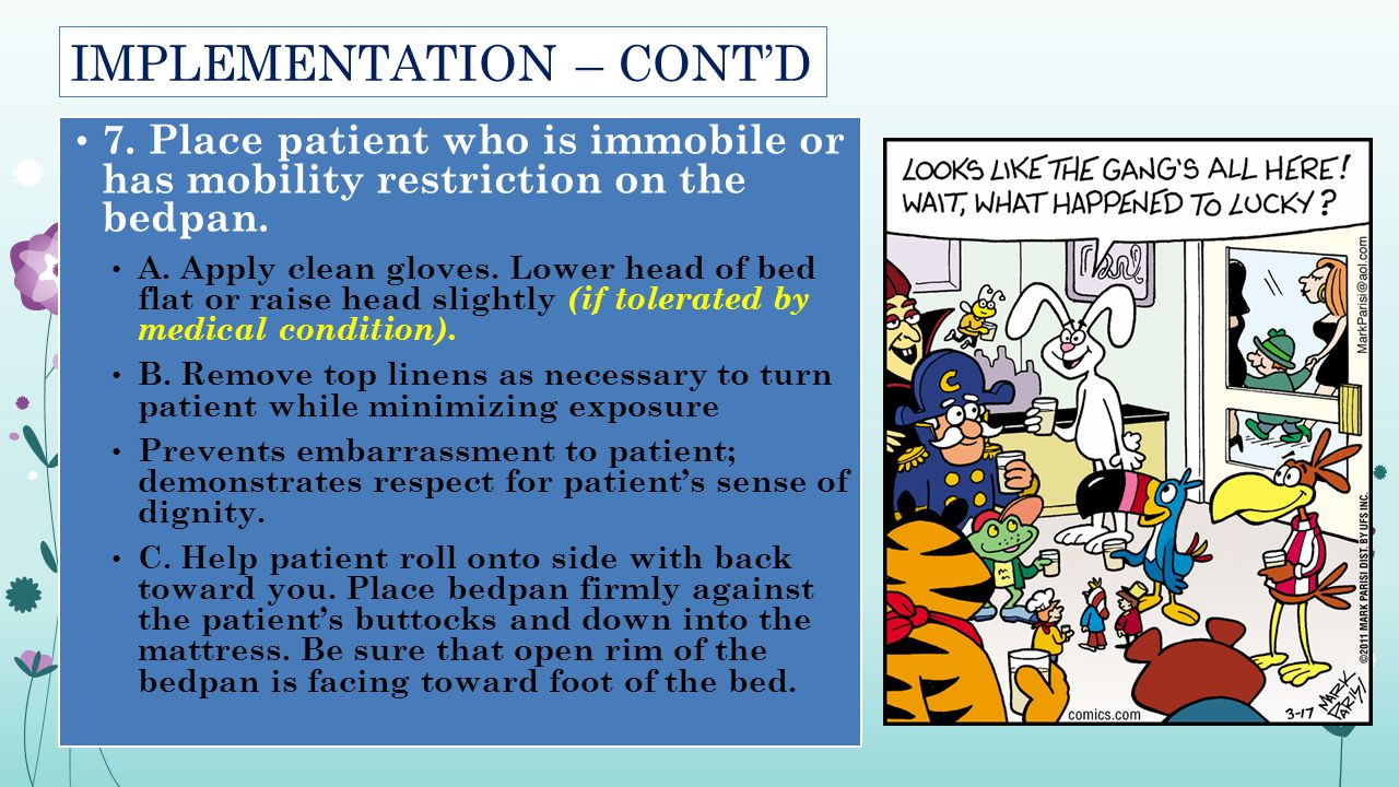 IMPLEMENTATION – CONT'D 7. Place patient who is immobile or has mobility restriction on the bedpan. A. Apply clean gloves. Lower head of bed flat or r