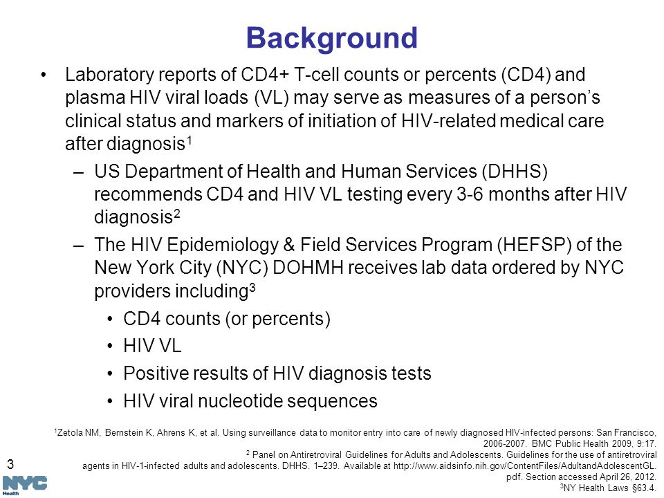 3 Background Laboratory reports of CD4+ T-cell counts or percents (CD4) and plasma HIV viral loads (VL) may serve as measures of a person's clinical status and markers of initiation of HIV-related medical care after diagnosis 1 –US Department of Health and Human Services (DHHS) recommends CD4 and HIV VL testing every 3-6 months after HIV diagnosis 2 –The HIV Epidemiology & Field Services Program (HEFSP) of the New York City (NYC) DOHMH receives lab data ordered by NYC providers including 3 CD4 counts (or percents) HIV VL Positive results of HIV diagnosis tests HIV viral nucleotide sequences 1 Zetola NM, Bernstein K, Ahrens K, et al.