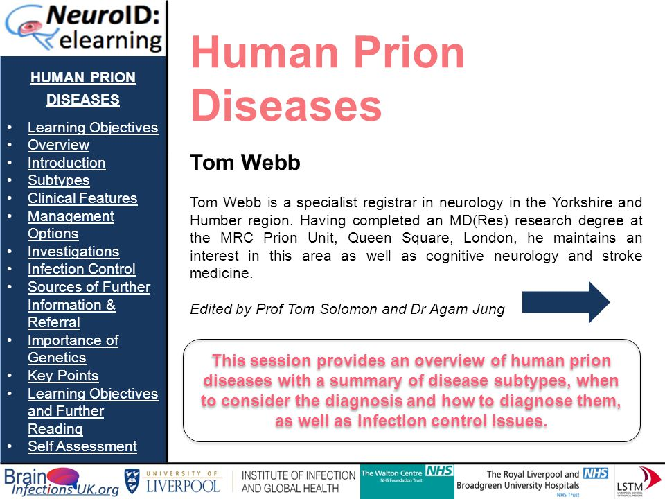 HUMAN PRION DISEASES Learning Objectives Overview Introduction Subtypes Clinical Features Management OptionsManagement Options Investigations Infection Control Sources of Further Information & ReferralSources of Further Information & Referral Importance of GeneticsImportance of Genetics Key Points Learning Objectives and Further ReadingLearning Objectives and Further Reading Self Assessment Question 4 Select true or false for each of the following statements.