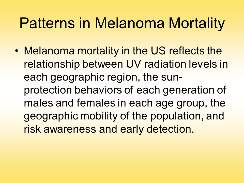 Patterns in Melanoma Mortality Melanoma mortality in the US reflects the relationship between UV radiation levels in each geographic region, the sun-