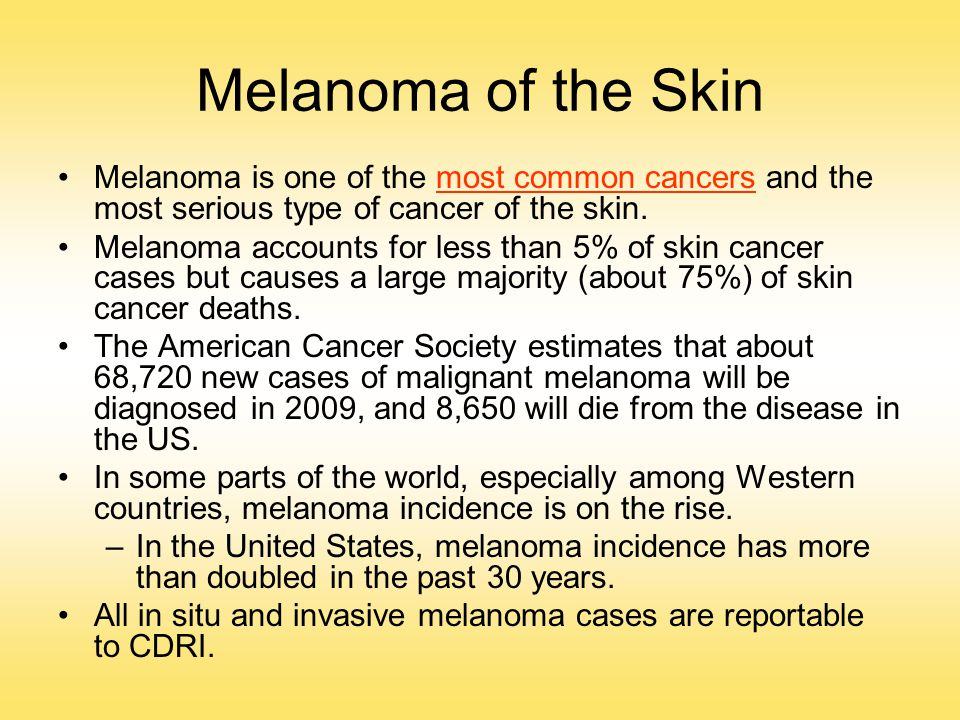 Melanoma of the Skin Melanoma is one of the most common cancers and the most serious type of cancer of the skin. Melanoma accounts for less than 5% of