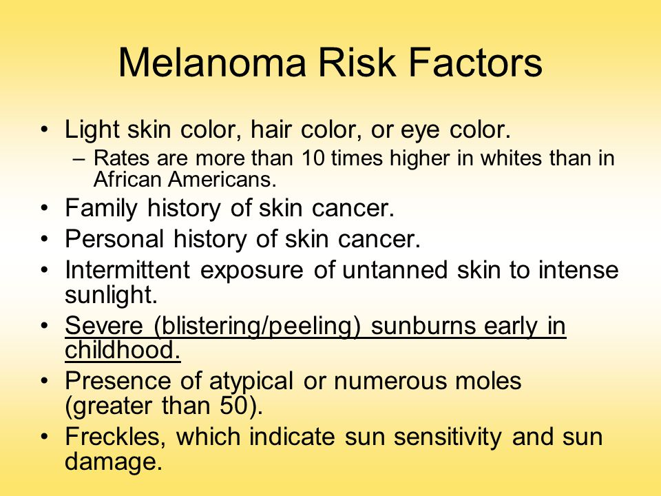Melanoma Risk Factors Light skin color, hair color, or eye color. –Rates are more than 10 times higher in whites than in African Americans. Family his