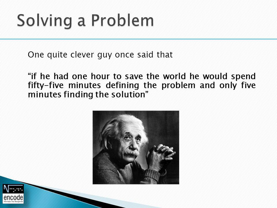 One quite clever guy once said that if he had one hour to save the world he would spend fifty-five minutes defining the problem and only five minutes finding the solution