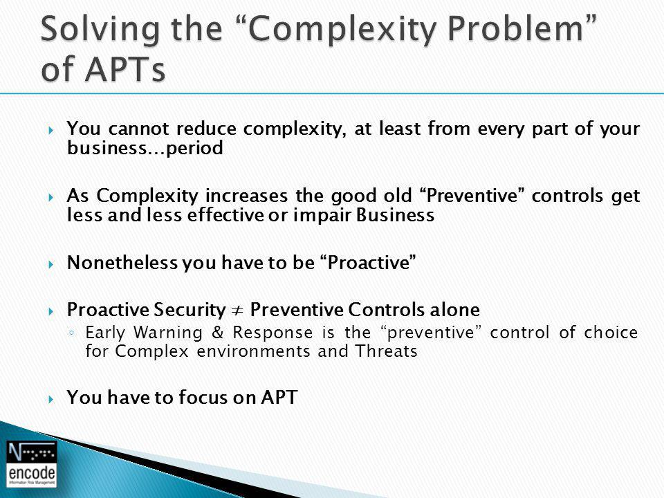  You cannot reduce complexity, at least from every part of your business…period  As Complexity increases the good old Preventive controls get less and less effective or impair Business  Nonetheless you have to be Proactive  Proactive Security ≠ Preventive Controls alone ◦ Early Warning & Response is the preventive control of choice for Complex environments and Threats  You have to focus on APT