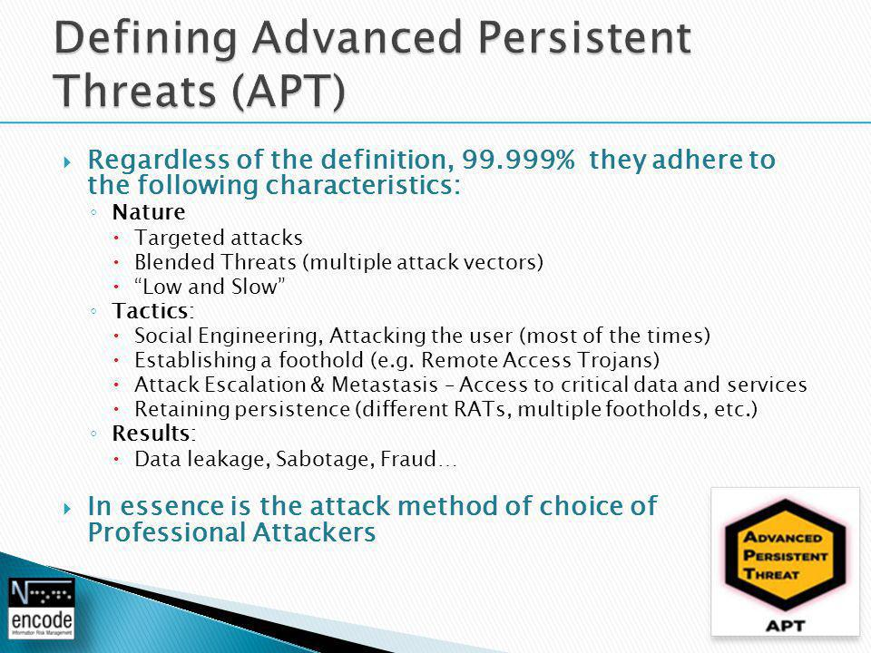  Regardless of the definition, 99.999% they adhere to the following characteristics: ◦ Nature  Targeted attacks  Blended Threats (multiple attack vectors)  Low and Slow ◦ Tactics:  Social Engineering, Attacking the user (most of the times)  Establishing a foothold (e.g.