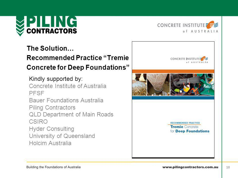 "10 The Solution… Recommended Practice ""Tremie Concrete for Deep Foundations"" Kindly supported by: Concrete Institute of Australia PFSF Bauer Foundatio"