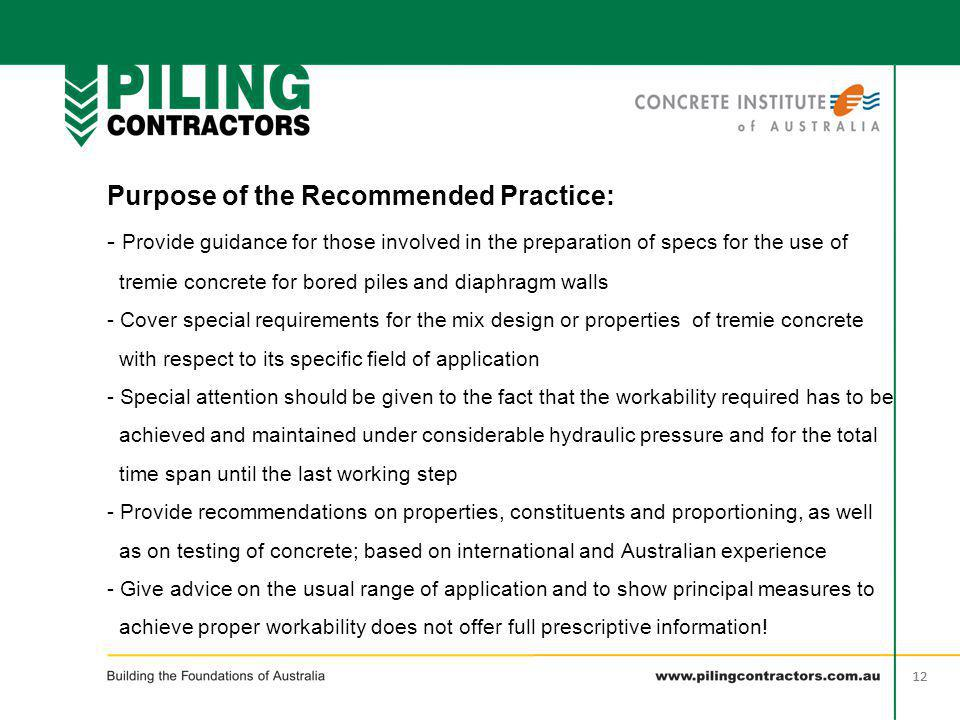 12 Purpose of the Recommended Practice: - Provide guidance for those involved in the preparation of specs for the use of tremie concrete for bored pil