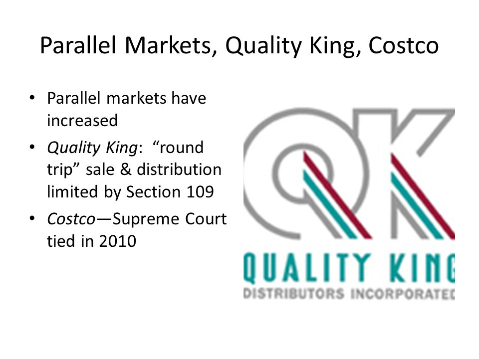 Parallel Markets, Quality King, Costco Parallel markets have increased Quality King: round trip sale & distribution limited by Section 109 Costco—Supreme Court tied in 2010